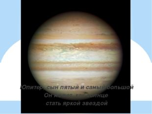 Юпитер, сын пятый и самый большой Он может, как солнце стать яркой звездой