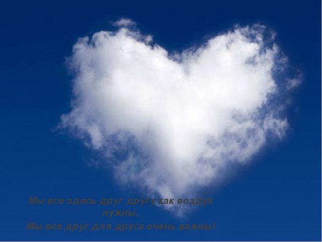 Мы все здесь друг другу как воздух нужны, Мы все друг для друга очень важны!