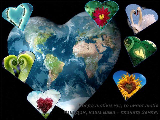 Когда любим мы, то сияет любя Наш дом, наша мама – планета Земля!