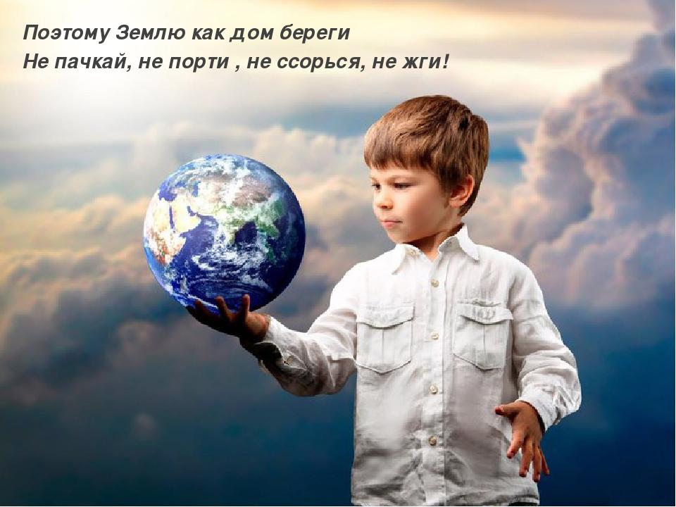 Поэтому Землю как дом береги Не пачкай, не порти , не ссорься, не жги!