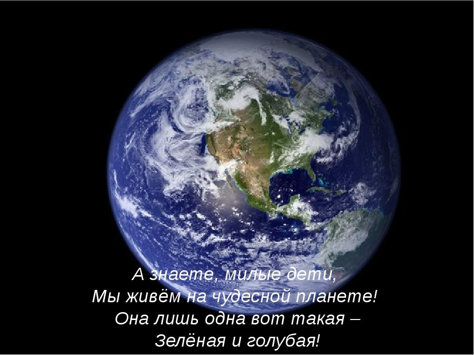 А знаете, милые дети, Мы живём на чудесной планете! Она лишь одна вот такая –...