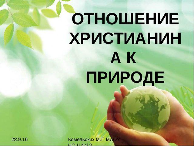ОТНОШЕНИЕ ХРИСТИАНИНА К ПРИРОДЕ Комельских М.Г. МАОУ НОШ №13