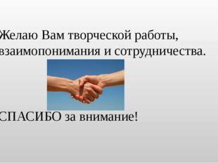 Желаю Вам творческой работы, взаимопонимания и сотрудничества. СПАСИБО за вни