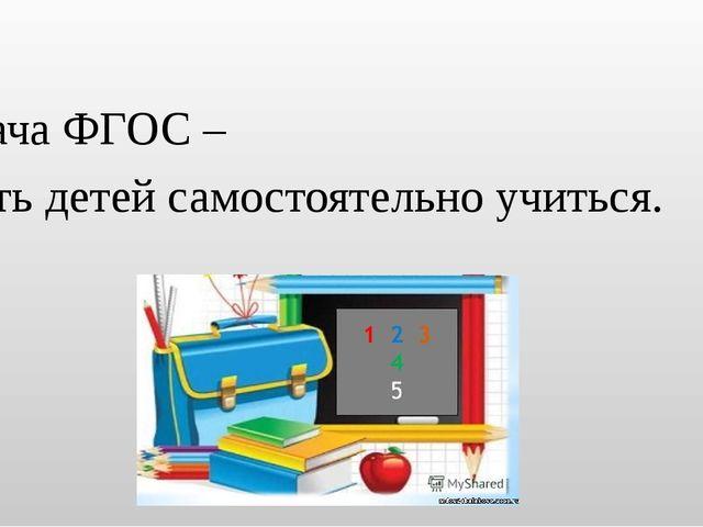 Задача ФГОС – учить детей самостоятельно учиться.