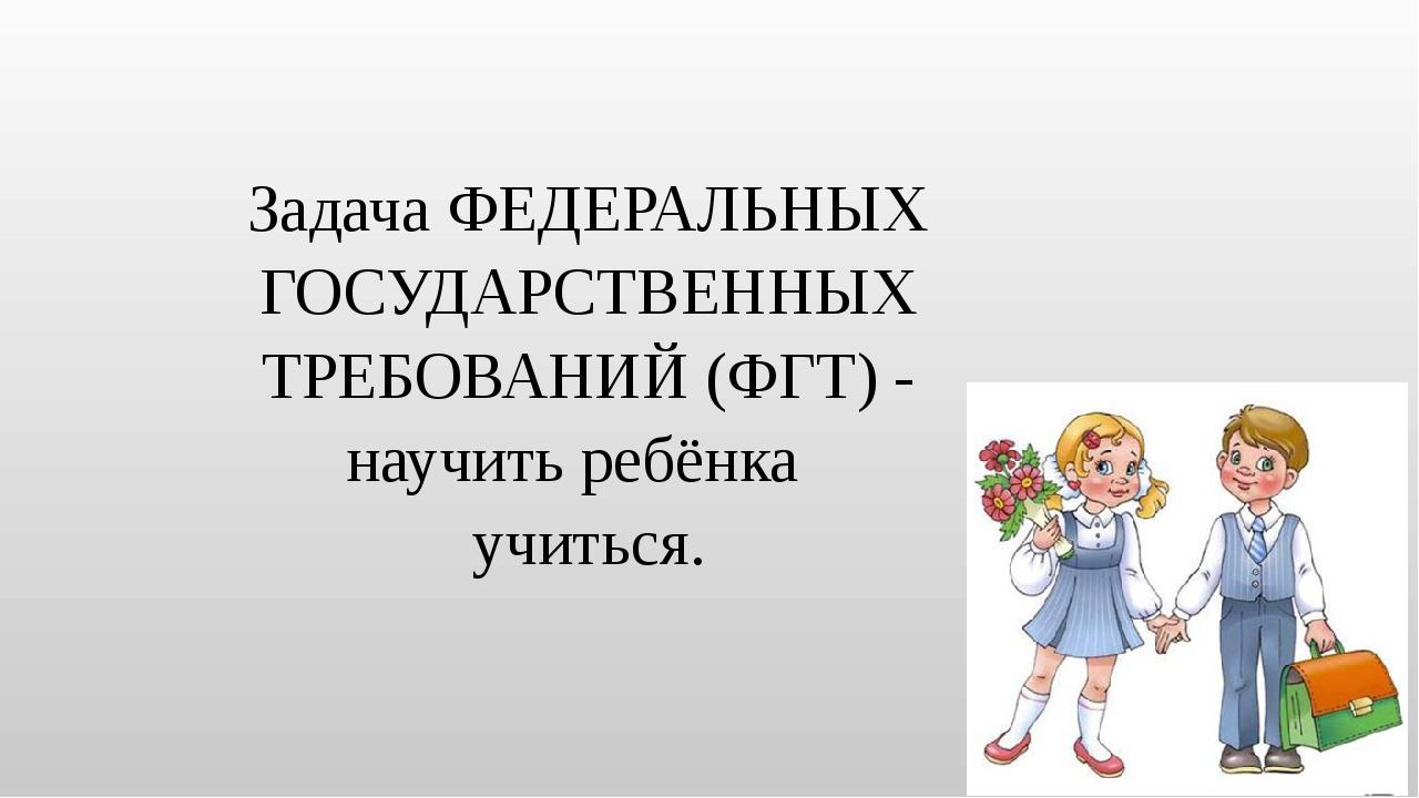 Задача ФЕДЕРАЛЬНЫХ ГОСУДАРСТВЕННЫХ ТРЕБОВАНИЙ (ФГТ) - научить ребёнка учиться.