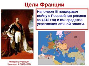 Цели Франции Наполеон III поддержал войну с Россией как реванш за 1812 год и