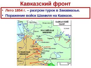 Кавказский фронт Лето 1854 г. – разгром турок в Закавказье. Поражение войск Ш