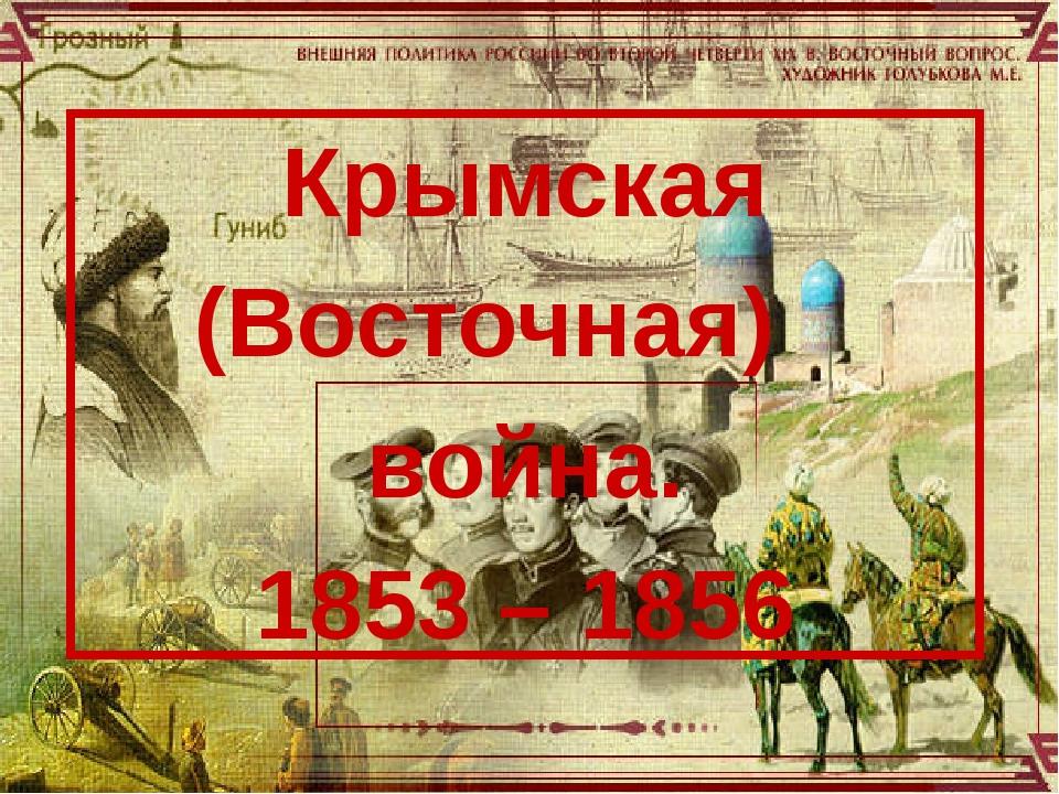 Крымская (Восточная) война. 1853 – 1856