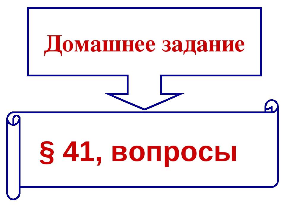 Домашнее задание § 41, вопросы