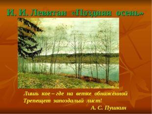 И. И. Левитан «Поздняя осень» Лишь кое – где на ветке обнажённой Трепещет зап