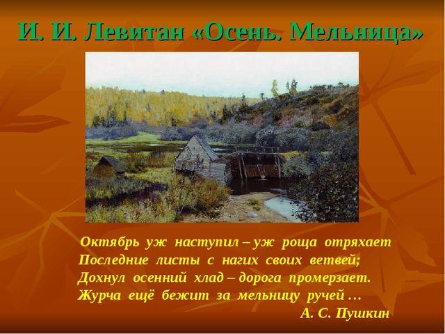 И. И. Левитан «Осень. Мельница» Октябрь уж наступил – уж роща отряхает Послед...