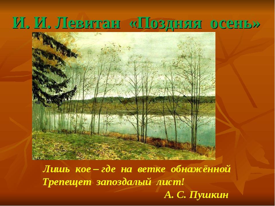 И. И. Левитан «Поздняя осень» Лишь кое – где на ветке обнажённой Трепещет зап...