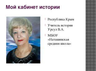 Мой кабинет истории Республика Крым Учитель истории Урсул В.А. МБОУ «Наташинс