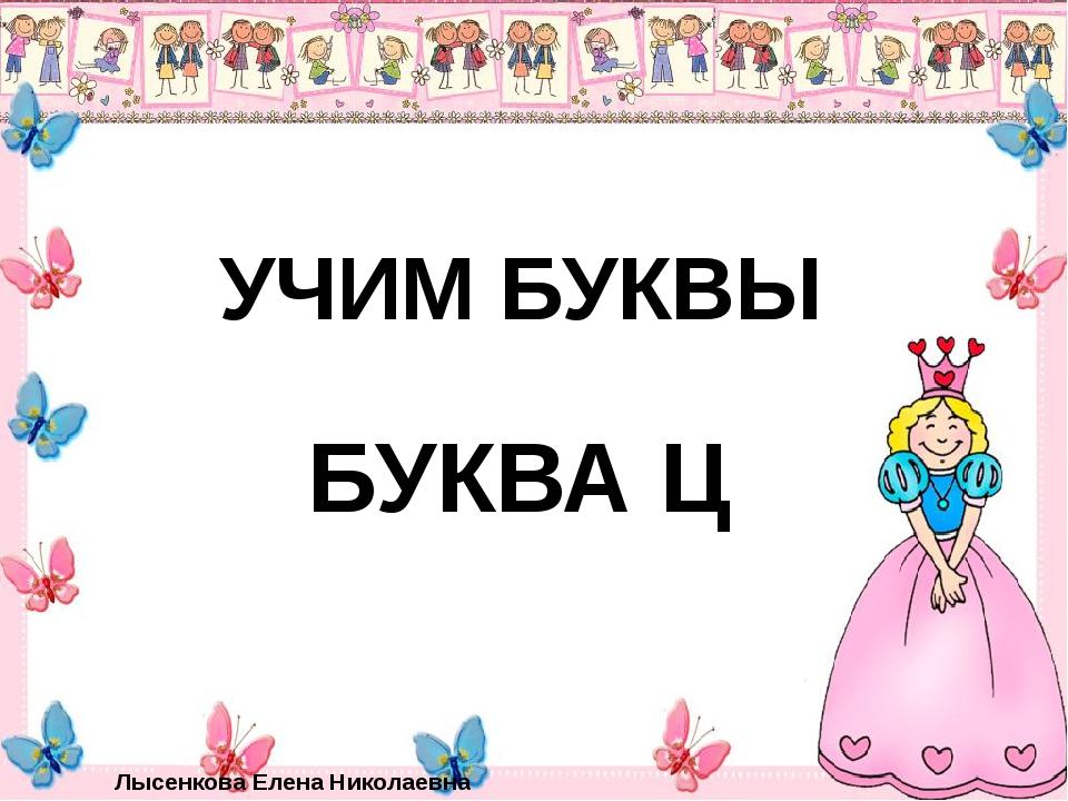 УЧИМ БУКВЫ БУКВА Ц Лысенкова Елена Николаевна .