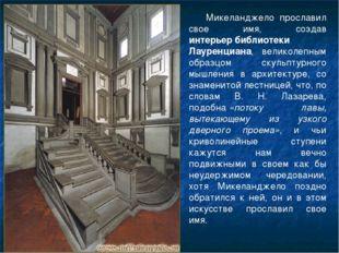Микеланджело прославил свое имя, создав интерьербиблиотеки Лауренциана, вели