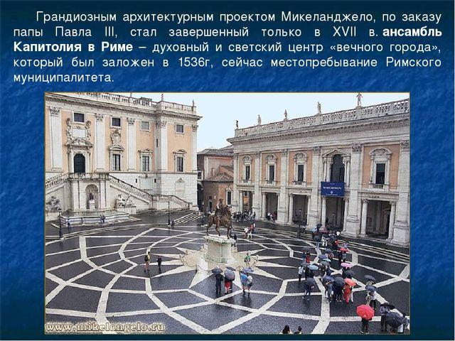 Грандиозным архитектурным проектом Микеланджело, по заказу папы Павла III, ст...