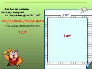 Как бы вы назвали площадь квадрата со сторонами длиной 1 дм? квадратным децим