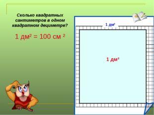 Сколько квадратных сантиметров в одном квадратном дециметре? 1 дм² = 100 см ²