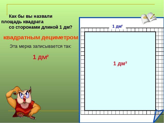 Как бы вы назвали площадь квадрата со сторонами длиной 1 дм? квадратным децим...