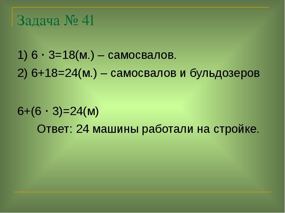 Задача № 41 1) 6 · 3=18(м.) – самосвалов. 2) 6+18=24(м.) – самосвалов и бульд...