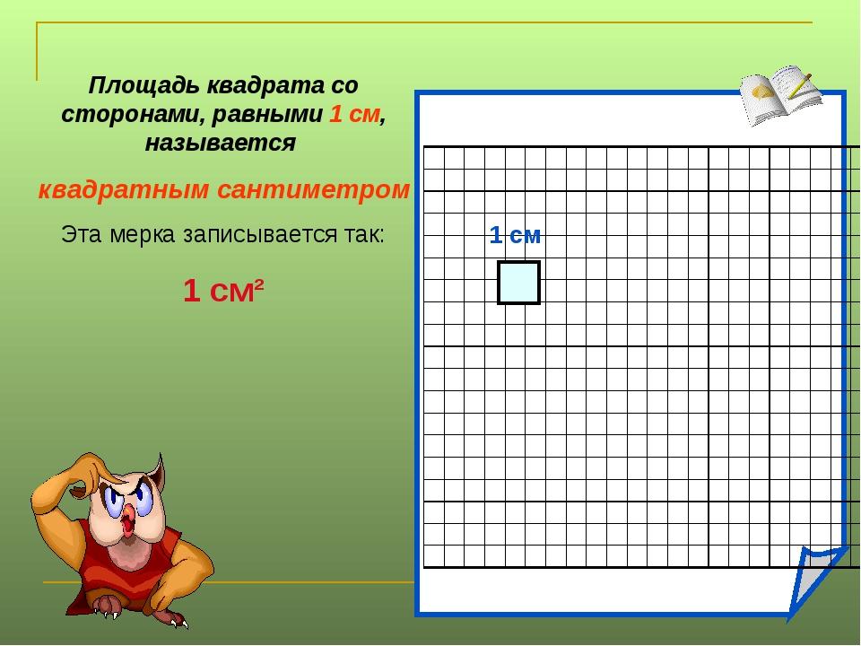 1 см Площадь квадрата со сторонами, равными 1 см, называется квадратным санти...