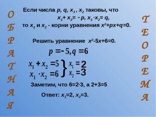 Если числа p, q, x1 , x2 таковы, что x1+ x2=  p, x1 ·x2= q, то x1 и x2 - ко