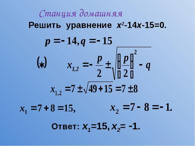 Решить уравнение х2-14х-15=0. Ответ: х1=15, х2= 1. Станция домашняя