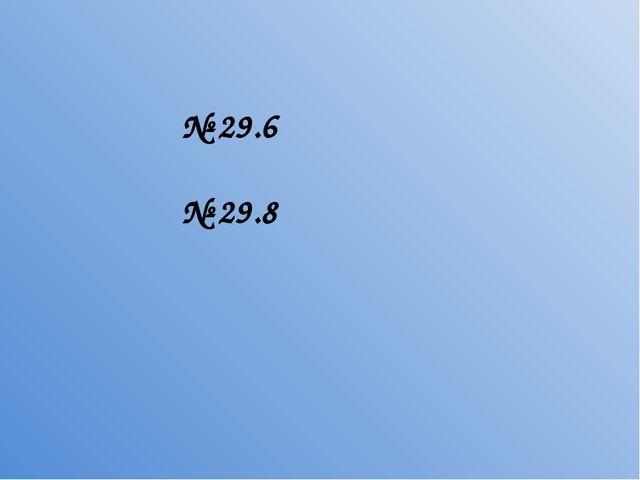 № 29.6 № 29.8