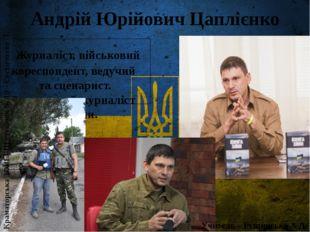 Андрій Юрійович Цаплієнко Журналіст, військовий кореспондент, ведучий та сце