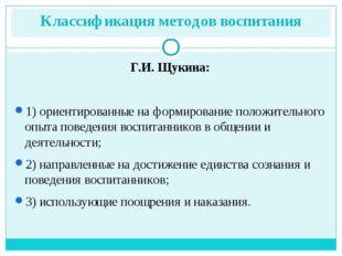 Классификация методов воспитания Г.И. Щукина: 1) ориентированные на формирова