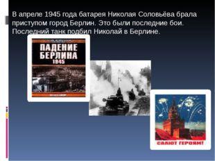 В апреле 1945 года батарея Николая Соловьёва брала приступом город Берлин. Э