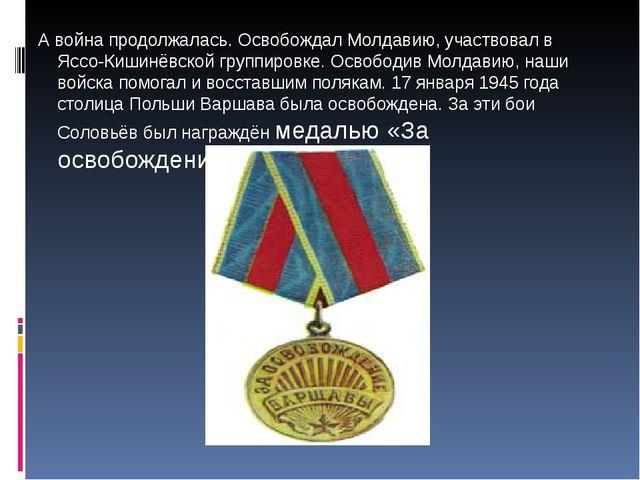 А война продолжалась. Освобождал Молдавию, участвовал в Яссо-Кишинёвской гру...