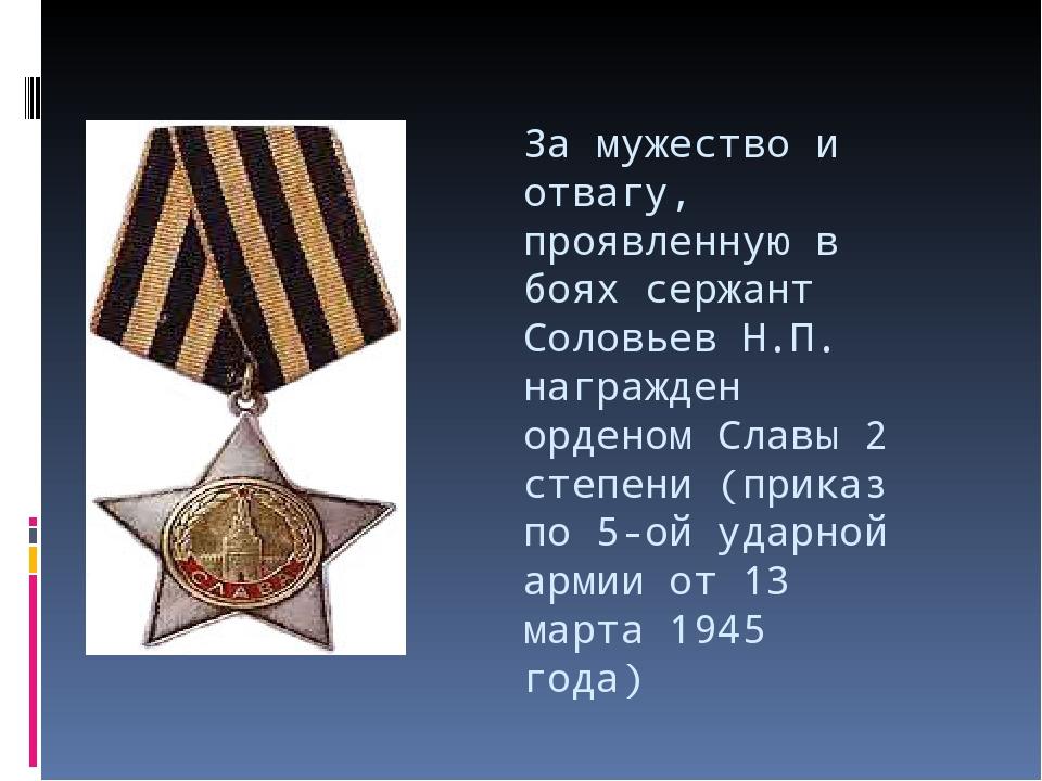 За мужество и отвагу, проявленную в боях сержант Соловьев Н.П. награжден орде...