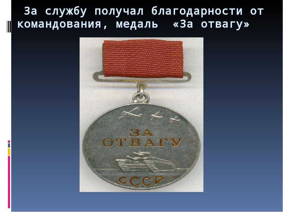 За службу получал благодарности от командования, медаль «За отвагу»