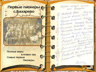 Первые пионеры с.Бахарево Полные веры в новую эру Самые первые Пионеры.