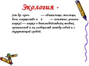 Экология - (от др.-греч. οἶκος — обиталище, жилище, дом, имущество и λόγος —