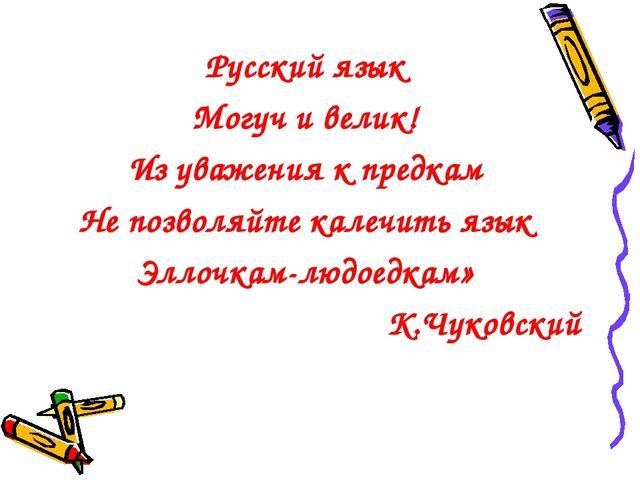 Русский язык Могуч и велик! Из уважения к предкам Не позволяйте калечить язык...