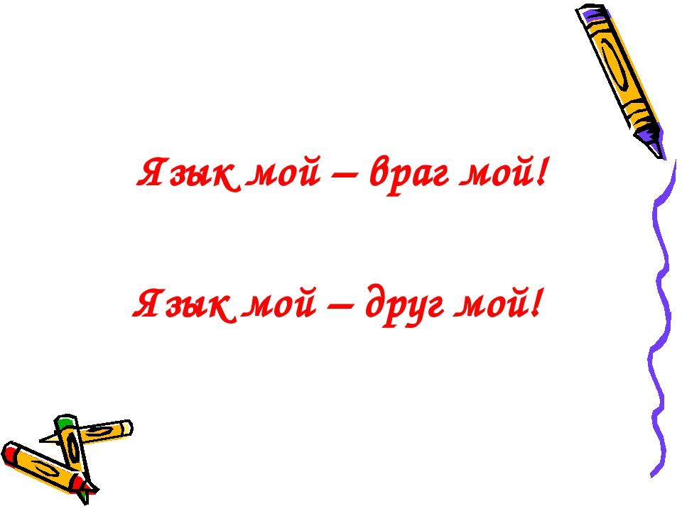 Язык мой – враг мой! Язык мой – друг мой!