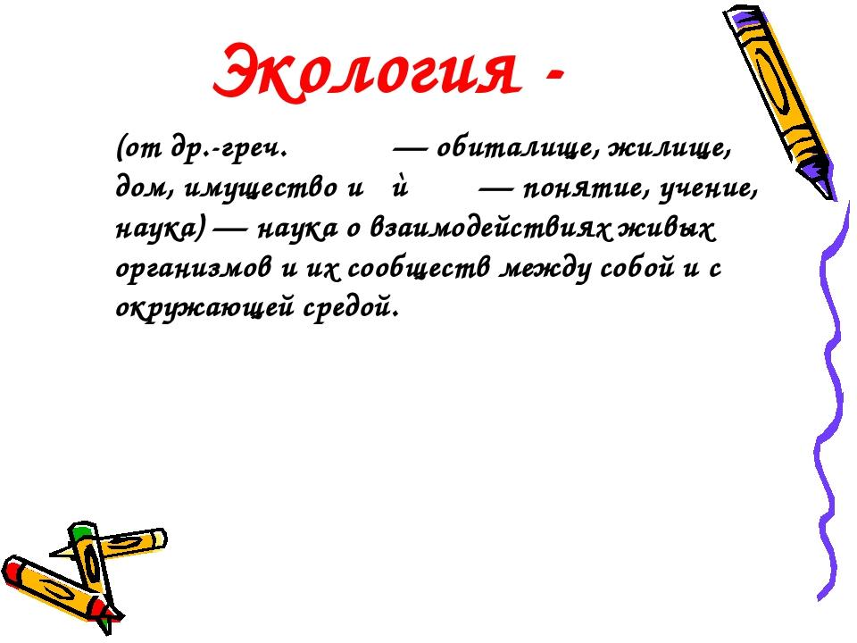 Экология - (от др.-греч. οἶκος — обиталище, жилище, дом, имущество и λόγος —...
