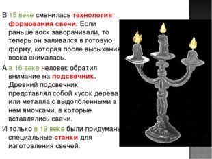 В 15 веке сменилась технология формования свечи. Если раньше воск заворачивал