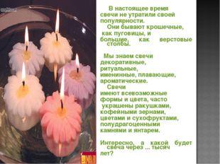 В настоящее время свечи не утратили своей популярности. Они бывают крошечные