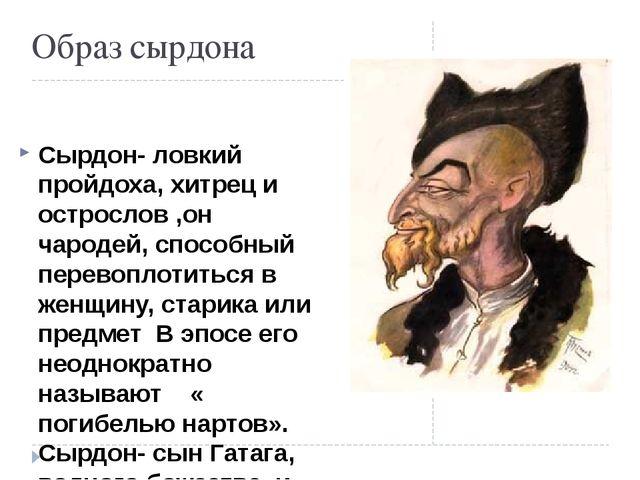 Образ сырдона Сырдон- ловкий пройдоха, хитрец и острослов ,он чародей, спосо...