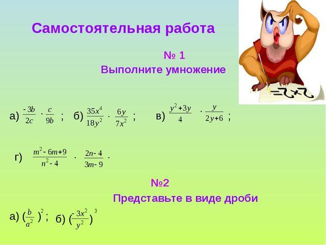 Самостоятельная работа Выполните умножение а) . ; б) . ; в) . ; г) . . №2 Пре...