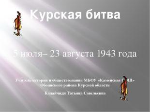 Курская битва 5 июля– 23 августа 1943 года Учитель истории и обществознания М