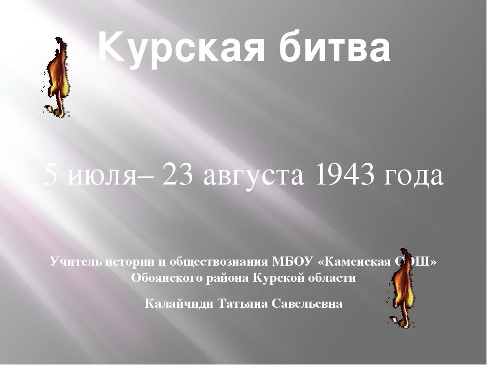 Курская битва 5 июля– 23 августа 1943 года Учитель истории и обществознания М...