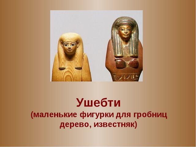 Ушебти (маленькие фигурки для гробниц дерево, известняк)