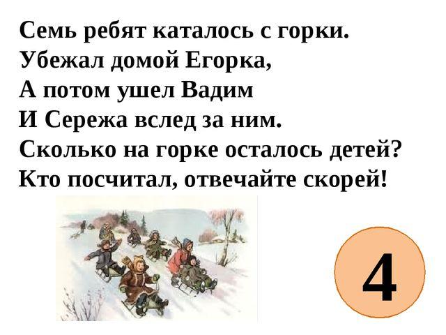 Семь ребят каталось с горки. Убежал домой Егорка, А потом ушел Вадим И Сережа...