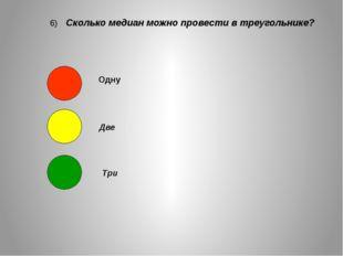 6) Сколько медиан можно провести в треугольнике? Одну Две Три