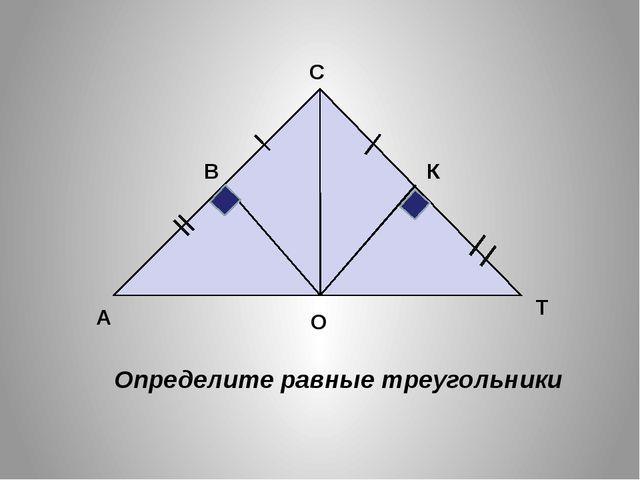 А О Т В С К Определите равные треугольники