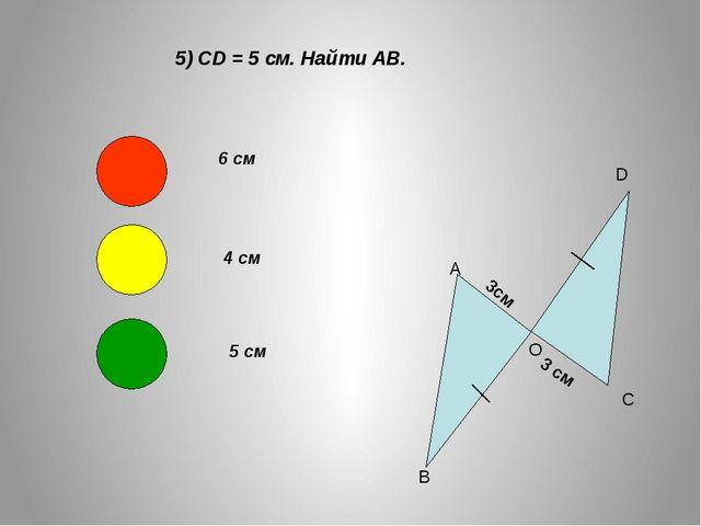 5) CD = 5 см. Найти АВ. А В О D C 3см 3 см 6 см 4 см 5 см
